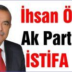 İhsan Özcan Ak Parti'den İSTİFA ETTİ